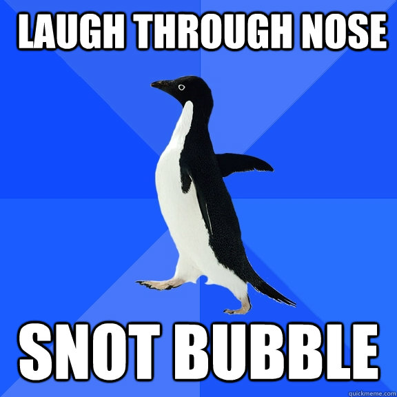  laugh through nose snot bubble - Socially Awkward Penguin