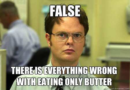 false there is everything wrong with eating only butter - Dwight