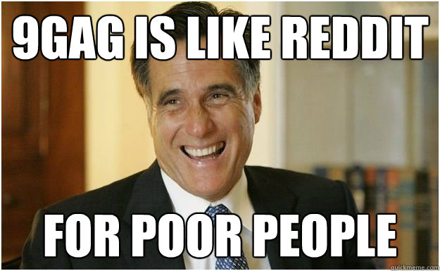 9gag is like reddit for poor people - Mitt Romney