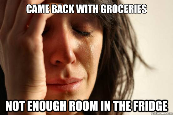 came back with groceries not enough room in the fridge - First World Problems