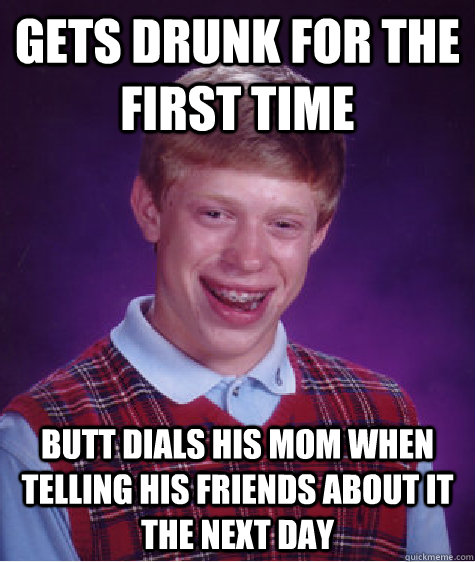 gets drunk for the first time butt dials his mom when tellin - Bad Luck Brian