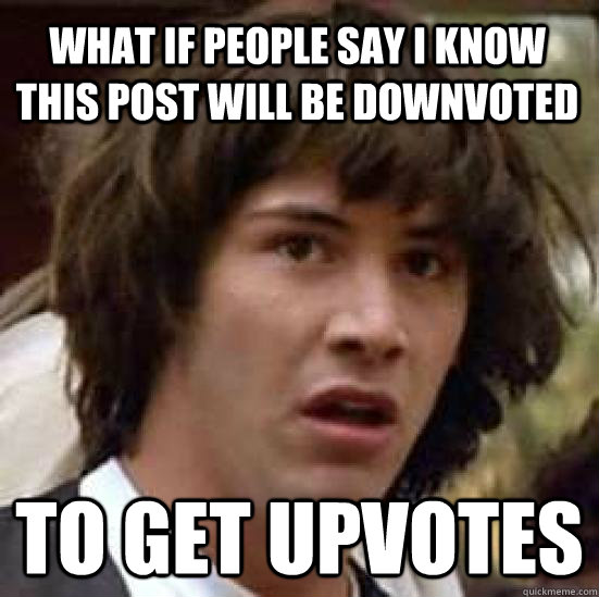 what if people say i know this post will be downvoted to get - conspiracy keanu