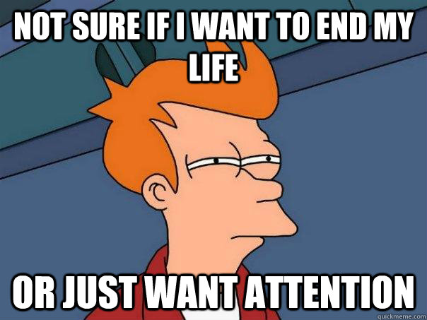 not sure if i want to end my life or just want attention - Futurama Fry