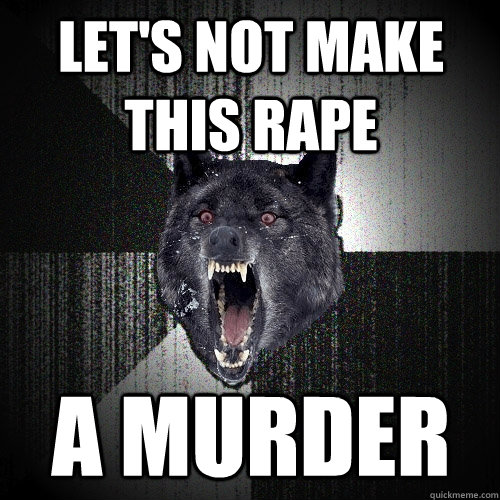 lets not make this rape a murder - Insanity Wolf