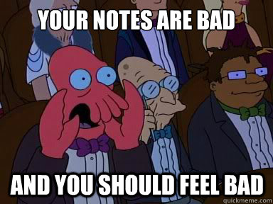 your notes are bad and you should feel bad - X is bad and you should feel bad