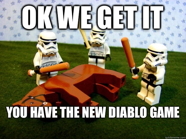 Ok we get it You have the new diablo game  - Beating Dead Horse Stormtroopers
