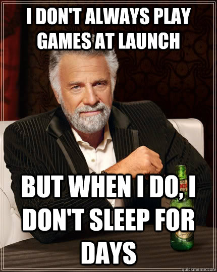 i dont always play games at launch but when i do i dont s - The Most Interesting Man In The World