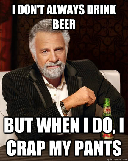 i dont always drink beer but when i do i crap my pants - The Most Interesting Man In The World