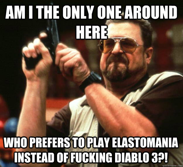 am i the only one around here who prefers to play elastomani - Angry Walter