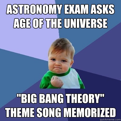 astronomy exam asks age of the universe big bang theory th - Success Kid