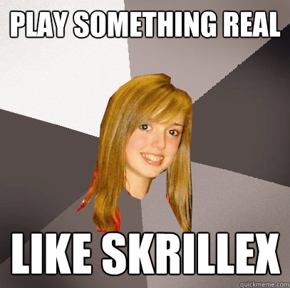 play something real like skrillex - Musically Oblivious 8th Grader