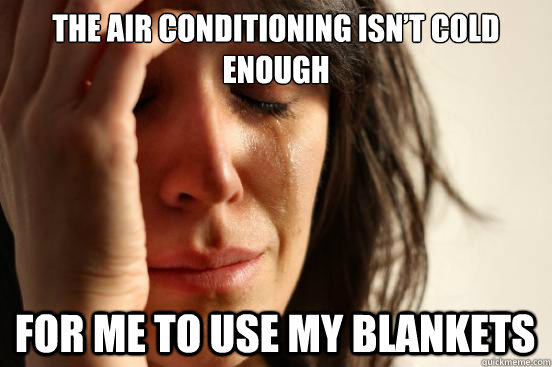 the air conditioning isnt cold enough for me to use my blan - First World Problems