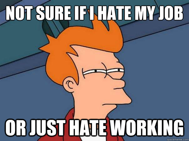 not sure if i hate my job or just hate working - Futurama Fry