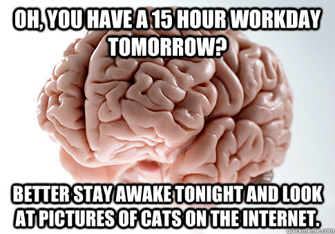 oh you have a 15 hour workday tomorrow better stay awake t - Scumbag Brain