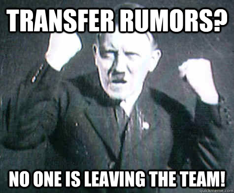 transfer rumors no one is leaving the team - Furious Hitler