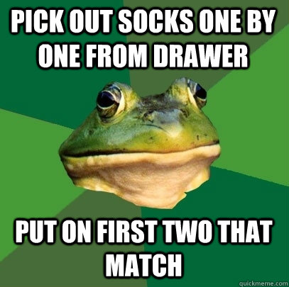 pick out socks one by one from drawer put on first two that  - Foul Bachelor Frog