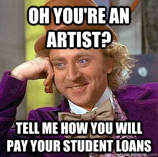 oh youre an artist tell me how you will pay your student l - Condescending Wonka
