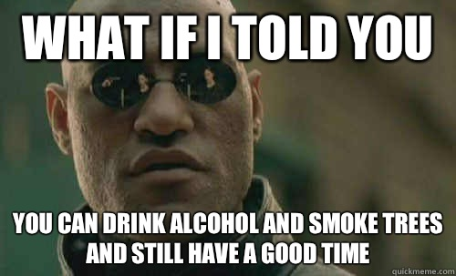 What if i told you You can drink alcohol AND smoke trees and - Morpheus - Best Meme