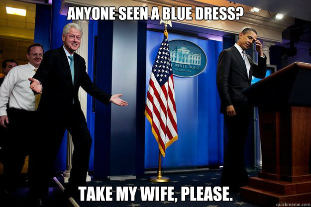 anyone seen a blue dress take my wife please - Inappropriate Timing Bill Clinton