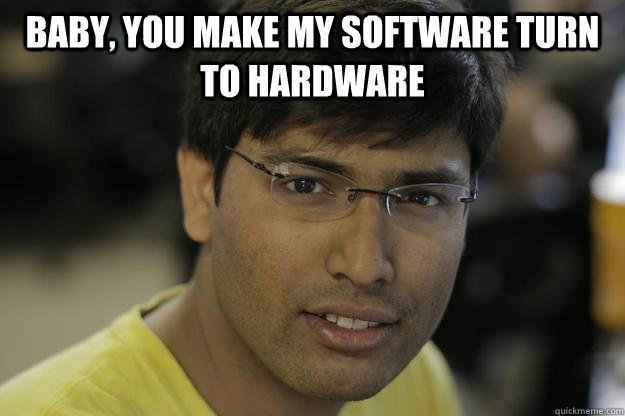 baby you make my software turn to hardware  - Chinmay