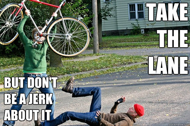 take the lane but dont be a jerk about it - Angry Bicycle Safety Advocate