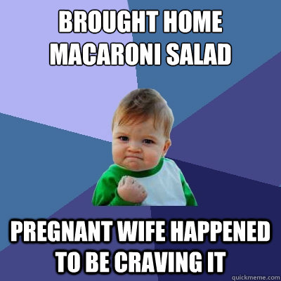 brought home macaroni salad pregnant wife happened to be cra - Success Kid