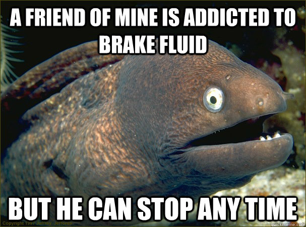a friend of mine is addicted to brake fluid but he can stop - Bad Joke Eel