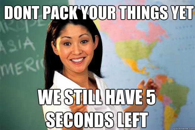 dont pack your things yet we still have 5 seconds left - Unhelpful High School Teacher