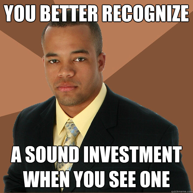 you better recognize a sound investment when you see one - Successful Black Man