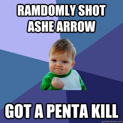 ramdomly shot ashe arrow got a penta kill - Success Kid