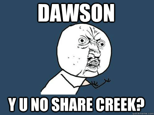 dawson y u no share creek - Y U No