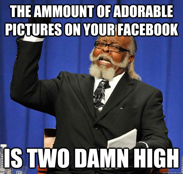 the ammount of adorable pictures on your facebook is two dam - Jimmy McMillan