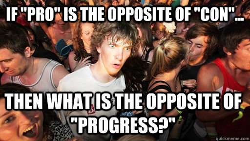 if pro is the opposite of con then what is the opposi - Sudden Clarity Clarence