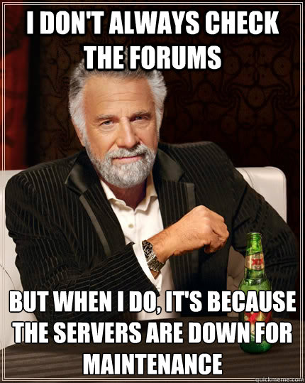 i dont always check the forums but when i do its because  - The Most Interesting Man In The World