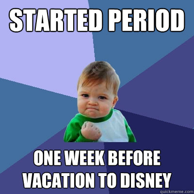 started period one week before vacation to disney - Success Kid
