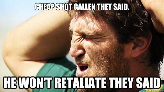 cheap shot gallen they said he wont retaliate they said - Dave taylor