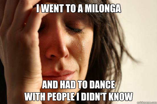 i went to a milonga and had to dance with people i didnt k - First World Problems