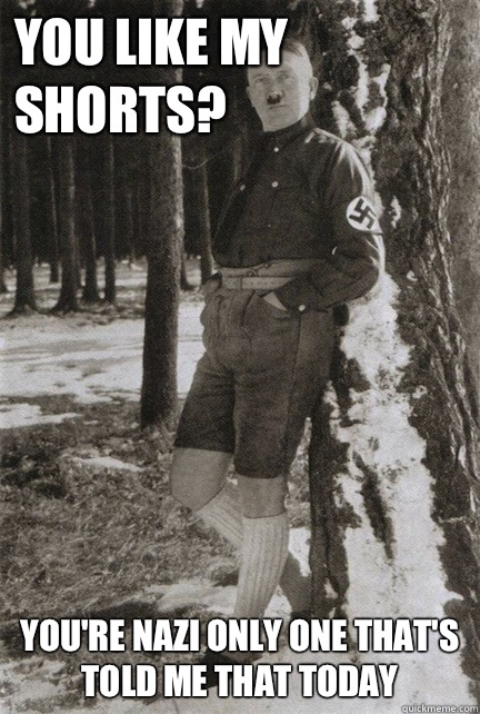 You like my shorts Youre nazi only one thats told me that to -