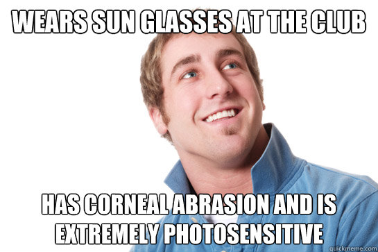 wears sun glasses at the club has corneal abrasion and is ex - Misunderstood D-Bag
