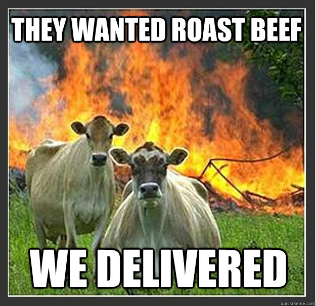 they wanted roast beef we delivered - Evil cows