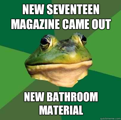 New Seventeen magazine came out New bathroom material - Foul Bachelor Frog
