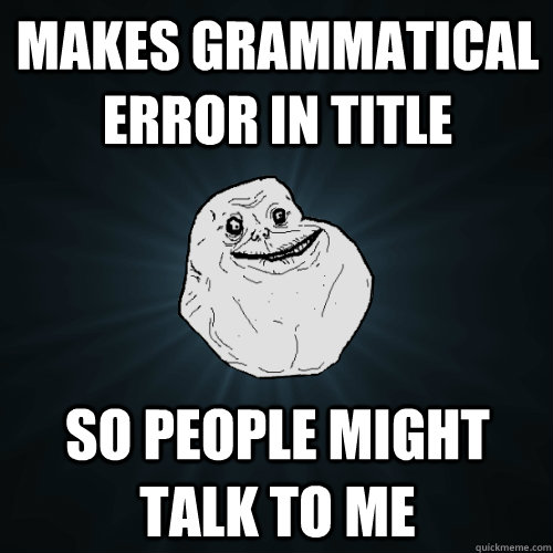makes grammatical error in title so people might talk to me - Forever Alone