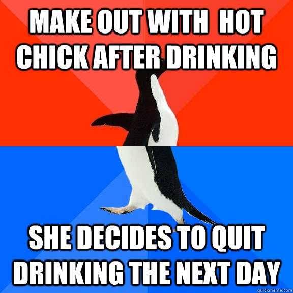 make out with hot chick after drinking she decides to quit  - Socially Awesome Awkward Penguin