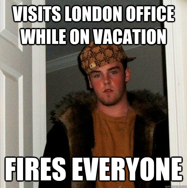 visits london office while on vacation fires everyone - Scumbag Steve