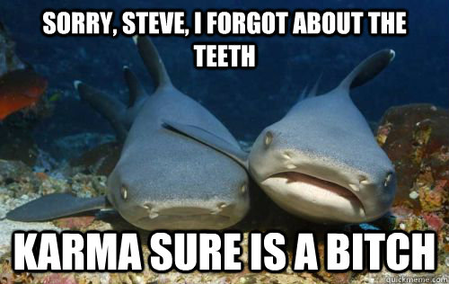 sorry steve i forgot about the teeth karma sure is a bitch - Compassionate Shark Friend