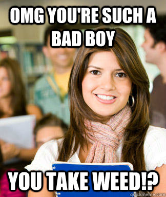 omg youre such a bad boy you take weed - Sheltered College Freshman