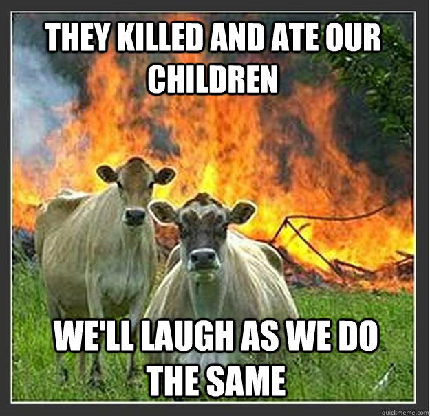 they killed and ate our children well laugh as we do the sa - Evil cows