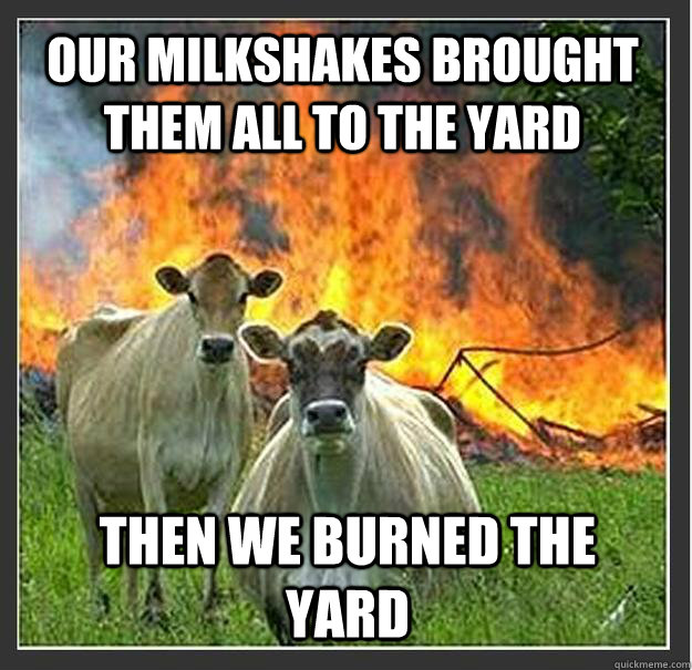 our milkshakes brought them all to the yard then we burned t - Evil cows