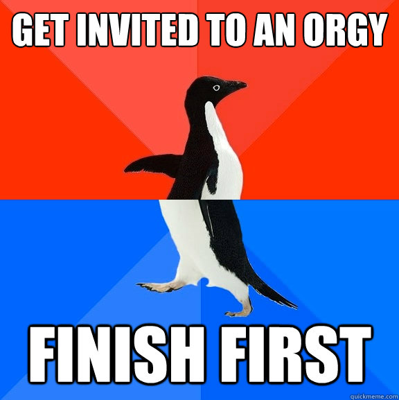 get invited to an orgy finish first - Socially Awesome Awkward Penguin