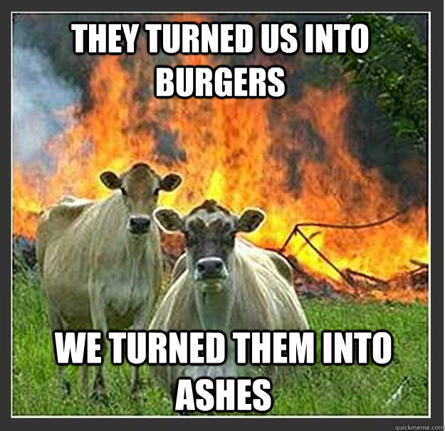 they turned us into burgers we turned them into ashes - Evil cows